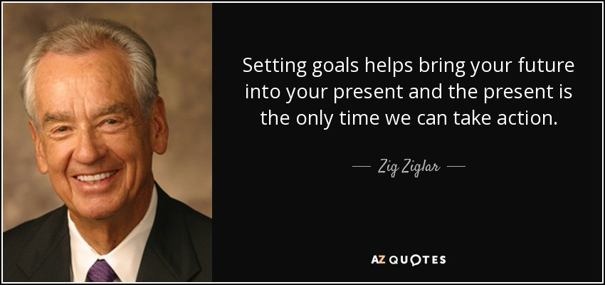 quote setting goals helps bring your future into your present and the present is the only zig ziglar